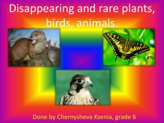 Disappearing and rare plants, birds, animals .