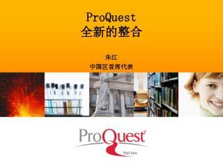 ProQuest 全新的整合 朱江 中国区首席代表