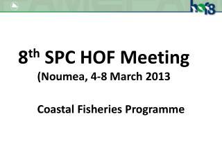 8 th  SPC HOF Meeting (Noumea, 4-8 March 2013