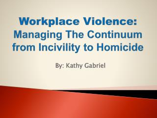 Workplace Violence:  Managing The Continuum from Incivility to Homicide