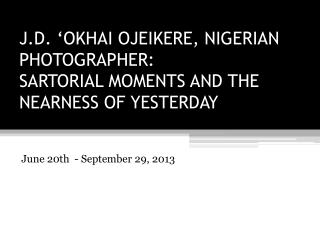 J.D. �OKHAI OJEIKERE, NIGERIAN PHOTOGRAPHER: SARTORIAL MOMENTS AND THE NEARNESS OF YESTERDAY