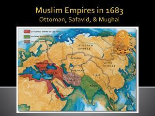 Muslim Empires in 1683  Ottoman, Safavid, & Mughal