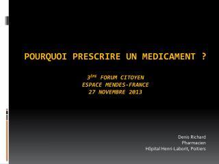 Pourquoi prescrire un  medicament  ? 3 ème  Forum Citoyen Espace Mendes-France 27 novembre 2013