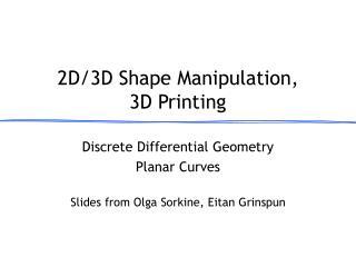 2D/3D Shape Manipulation, 3D Printing