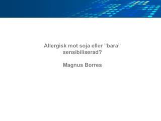 """Allergisk mot soja eller """"bara"""" sensibiliserad? Magnus Borres"""
