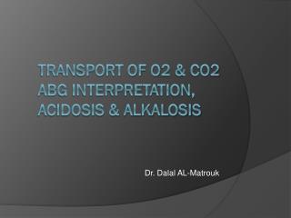 Transport of O2 & CO2 ABG Interpretation, acidosis & alkalosis