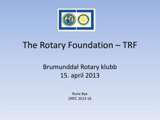 The Rotary Foundation � TRF Brumunddal Rotary klubb 15.  april 2013 Rune Bye DRFC 2013-16