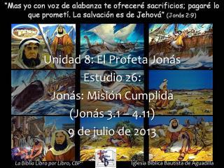 Unidad  8: El Profeta Jonás Estudio  26:  Jonás: Misión Cumplida (Jonás 3.1 – 4.11)