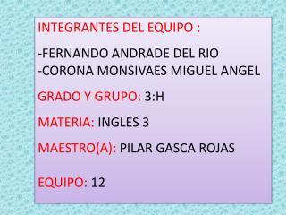 INTEGRANTES DEL EQUIPO : -FERNANDO ANDRADE DEL RIO -CORONA MONSIVAES MIGUEL ANGEL