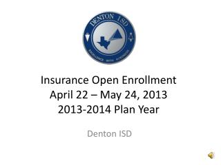 Insurance Open Enrollment April 22 – May 24, 2013 2013-2014 Plan Year