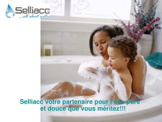 Selliacc votre partenaire  pour  l�eau pure  et  douce  que  vous m�ritez !!!