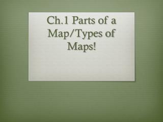 Ch.1 Parts of a Map/Types of Maps!