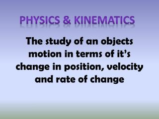 The study of an objects motion in terms of it's change in position, velocity and rate of change