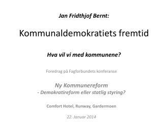 Jan Fridthjof Bernt: Kommunaldemokratiets fremtid Hva vil vi med kommunene?
