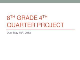 8 th  Grade 4 th  Quarter Project