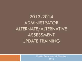 2013-2014 Administrator Alternate/Alternative Assessment update Training