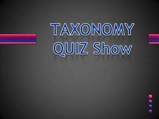 TAXONOMY   QUIZ Show