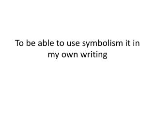 To  be able to use symbolism it  in  my own writing