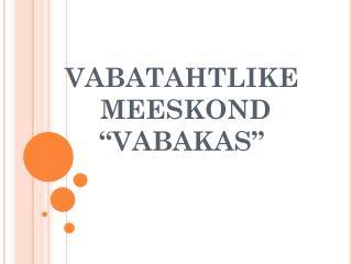 """VABATAHTLIKE  MEESKOND """"VABAKAS"""""""
