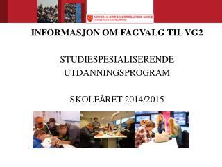 INFORMASJON OM FAGVALG TIL VG2 STUDIESPESIALISERENDE UTDANNINGSPROGRAM SKOLE � RET 2014/2015