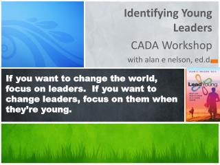 Identifying Young Leaders  CADA Workshop with  alan  e nelson,  ed.d .