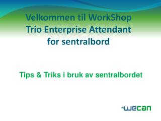 Velkommen til  WorkShop Trio Enterprise  Attendant for sentralbord