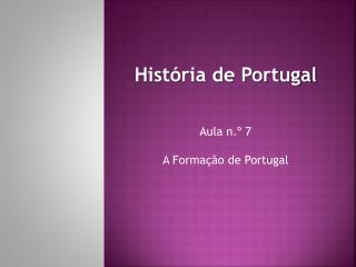 História de Portugal Aula n.º  7 A Formação de Portugal