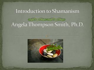 Introduction to Shamanism Angela Thompson Smith, Ph.D.