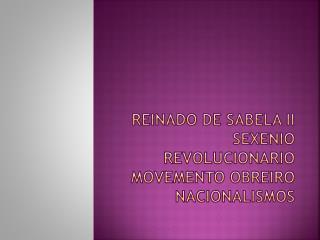 Reinado de Sabela II  sexenio revolucionario movemento obreiro nacionalismos