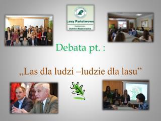 "Debata pt. : ""Las dla ludzi –ludzie dla lasu"""