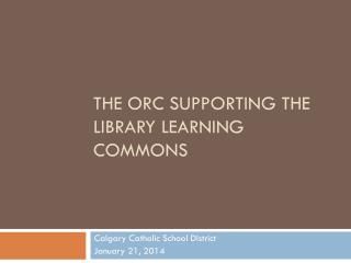The ORC Supporting the Library Learning Commons