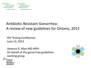 Antibiotic Resistant Gonorrhea:�  A  review of new guidelines for Ontario,  2013
