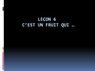 Leçon 6 C'est un fruit qui…