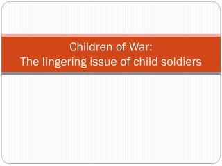 Children of War: The lingering issue of child soldiers