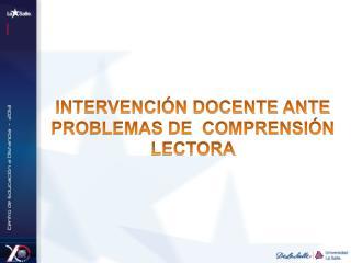 INTERVENCIÓN DOCENTE ANTE PROBLEMAS DE  COMPRENSIÓN LECTORA