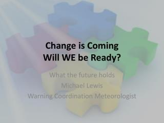 Change is Coming Will WE be Ready?