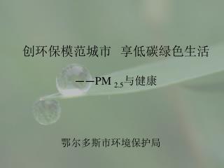创环保模范城市 享低碳绿色生活 —— PM  2.5 与健康