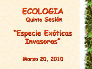 """ECOLOGIA  Quinta  Sesión """"Especie Exóticas Invasoras"""" Marzo 20, 2010"""
