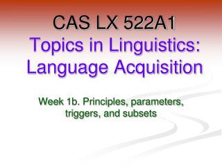 CAS LX 522A1 Topics in Linguistics: Language Acquisition