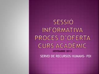 Sessió  informativa PROCÉS D'OFERTA  CURS ACADÈMIC novembre  2012