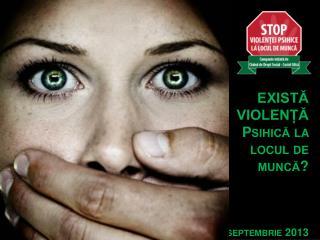 EXISTĂ VIOLENȚĂ Psihică la locul de muncă? septembrie 2013