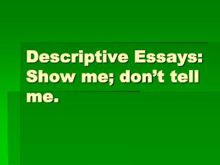 Descriptive Essays: Show me; don't tell me.