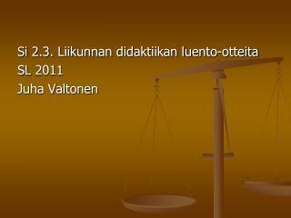 Si  2.3. Liikunnan didaktiikan luento-otteita SL  2011 Juha Valtonen