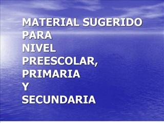 MATERIAL SUGERIDO          PARA                                NIVEL  PREESCOLAR,  PRIMARIA  Y  SECUNDARIA