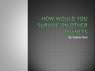 How would you survive on  oTHER  planets