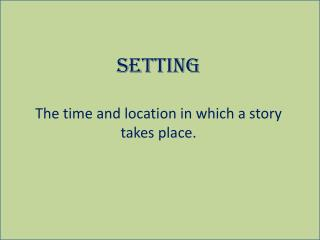 Setting The time and location in which a story takes place.