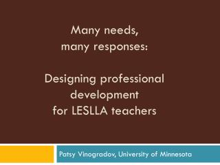 Many needs,  many responses:  Designing professional development  for LESLLA teachers