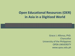 Open Educational Resources (OER )  in Asia in a Digitized World Grace  J. Alfonso, PhD.