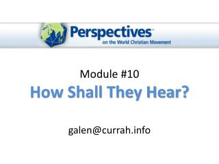Module #10 How Shall They Hear ? galen@currah.info