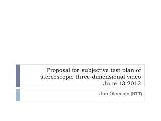 Proposal for subjective test plan of stereoscopic three-dimensional video June 13 2012